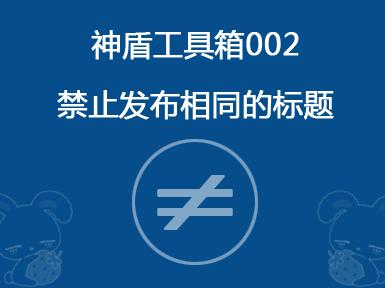 神盾工具箱002-禁止发布相同的标题